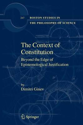 The Context of Constitution: Beyond the Edge of Epistemological Justification - Boston Studies in the Philosophy and History of Science 247 (Paperback)