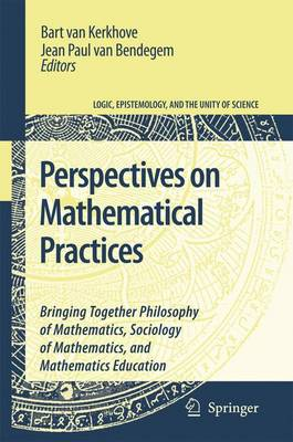 Perspectives on Mathematical Practices: Bringing Together Philosophy of Mathematics, Sociology of Mathematics, and Mathematics Education - Logic, Epistemology, and the Unity of Science 5 (Paperback)