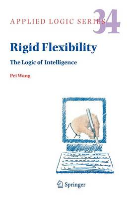 Rigid Flexibility: The Logic of Intelligence - Applied Logic Series 34 (Paperback)