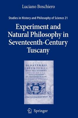 Experiment and Natural Philosophy in Seventeenth-Century Tuscany: The History of the Accademia del Cimento - Studies in History and Philosophy of Science 21 (Paperback)