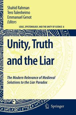 Unity, Truth and the Liar: The Modern Relevance of Medieval Solutions to the Liar Paradox - Logic, Epistemology, and the Unity of Science 8 (Paperback)