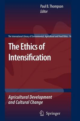 The Ethics of Intensification: Agricultural Development and Cultural Change - The International Library of Environmental, Agricultural and Food Ethics 16 (Paperback)