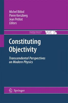 Constituting Objectivity: Transcendental Perspectives on Modern Physics - The Western Ontario Series in Philosophy of Science 74 (Paperback)
