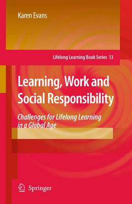 Learning, Work and Social Responsibility: Challenges for Lifelong Learning in a Global Age - Lifelong Learning Book Series 13 (Paperback)