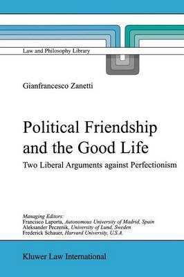 Political Friendship and the Good Life: Two Liberal Arguments Against Perfectionism - Law and Philosophy Library 61 (Paperback)