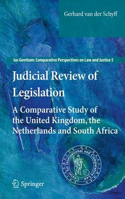 Judicial Review of Legislation: A Comparative Study of the United Kingdom, the Netherlands and South Africa - Ius Gentium: Comparative Perspectives on Law and Justice 5 (Hardback)