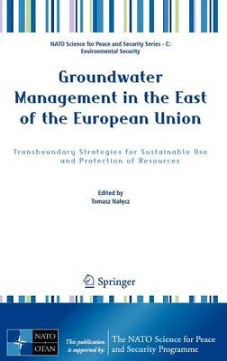 Groundwater Management in the East of the European Union: Transboundary Strategies for Sustainable Use and Protection of Resources - NATO Science for Peace and Security Series C: Environmental Security (Hardback)