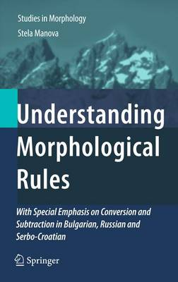 Understanding Morphological Rules: With Special Emphasis on Conversion and Subtraction in Bulgarian, Russian and Serbo-Croatian - Studies in Morphology 1 (Hardback)