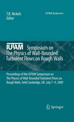 IUTAM Symposium on The Physics of Wall-Bounded Turbulent Flows on Rough Walls: Proceedings of the IUTAM Symposium on The Physics of Wall-Bounded Turbulent Flows on Rough Walls, held Cambridge, UK, July 7-9, 2009 - IUTAM Bookseries 22 (Hardback)