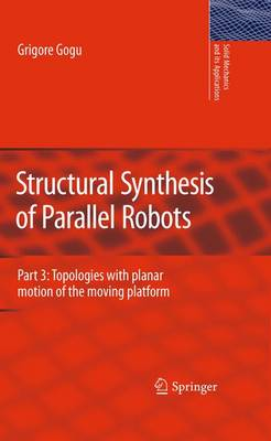 Structural Synthesis of Parallel Robots: Part 3: Topologies with Planar Motion of the Moving Platform - Solid Mechanics and Its Applications 173 (Hardback)