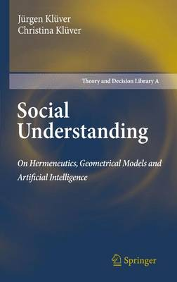 Social Understanding: On Hermeneutics, Geometrical Models and Artificial Intelligence - Theory and Decision Library A: 47 (Hardback)