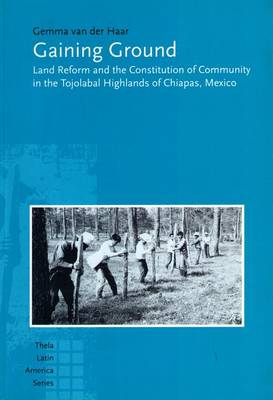 Gaining Ground: Land Reform and the Constitution of Community in the Tojolabal Highlands of Chiapas, Mexico - Thela Latin American S. (Hardback)