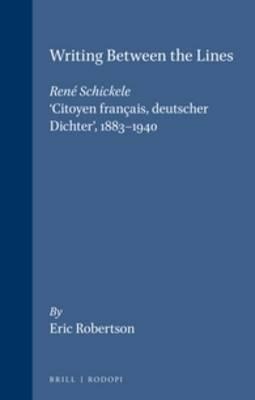 Writing Between the Lines: Rene Schickele, 'Citoyen francais, deutscher Dichter', 1883-1940 - Internationale Forschungen zur Allgemeinen und Vergleichenden Literaturwissenschaft 11 (Paperback)