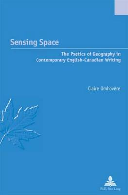 Sensing Space: The Poetics of Geography in Contemporary English-Canadian Writing - Etudes Canadiennes - Canadian Studies 11 (Paperback)