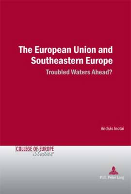 The European Union and Southeastern Europe: Troubled Waters Ahead? - Cahiers du College d'Europe/College of Europe Studies 7 (Paperback)