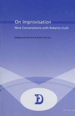 On Improvisation: Nine Conversations with Roberto Ciulli - Dramaturgies Textes, Cultures et Representations Texts, Cultures and Performances 12 (Paperback)