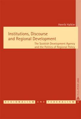 Institutions, Discourse and Regional Development: The Scottish Development Agency and the Politics of Regional Policy - Regionalisme & Federalisme/Regionalism & Federalism 8 (Paperback)