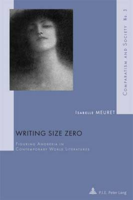 Writing Size Zero: Figuring Anorexia in Contemporary World Literatures - Comparatisme et Societe/Comparatism and Society 3 (Paperback)