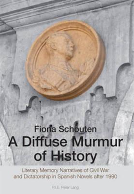 A Diffuse Murmur of History: Literary Memory Narratives of Civil War and Dictatorship in Spanish Novels after 1990 (Paperback)