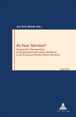 At Your Service?: Comparative Perspectives on Employment and Labour Relations in the European Private Sector Services - Travail & Societe/Work & Society 27 (Paperback)
