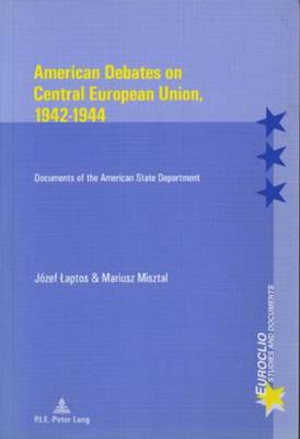 American Debates on Central E Union, 1942-1944: Documents of the American State Department - Euroclio Etudes et Documents/Studies and Documents 25 (Paperback)