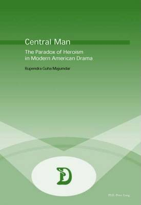 Central Man: The Paradox of Heroism in Modern American Drama - Dramaturgies Textes, Cultures et Representations Texts, Cultures and Performances 3 (Paperback)