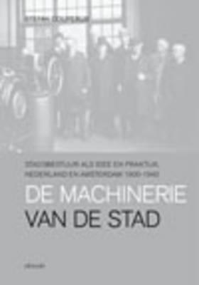 De Machinerie Van De Stad: Stadsbestuur Als Idee En Praktijk, Nederland En Amsterdam 1900-1940 (Paperback)