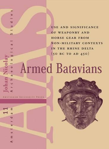 Armed Batavians: Use and Significance of Weaponry and Horse Gear from Non-military Contexts in the Rhine Delta (50 BC to AD 450) - Amsterdam Archaeological Studies 11 (Hardback)