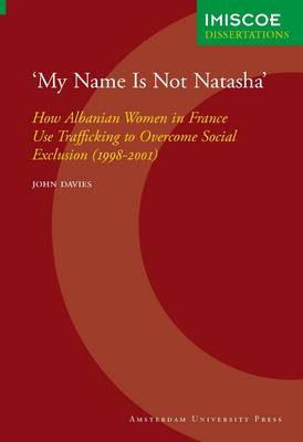'My Name Is Not Natasha': How Albanian Women in France Use Trafficking to Overcome Social Exclusion (1998-2001) - IMISCOE Dissertations (Paperback)