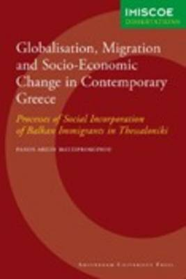 Globalisation, Migration and Socio-Economic Change in Contemporary Greece: Processes of Social Incorporation of Balkan Immigrants in Thessaloniki - IMISCOE Dissertations (Paperback)