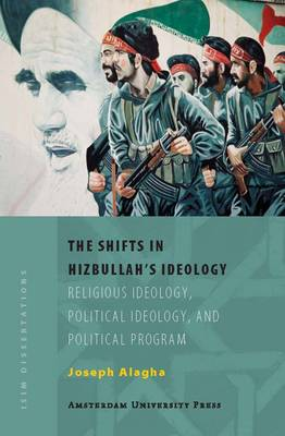 The Shifts in Hizbullah's Ideology: Religious Ideology, Political Ideology, and Political Program - ISIM Dissertations (Paperback)