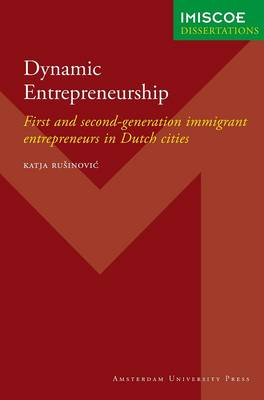 Dynamic Entrepreneurship: First and Second-Generation Immigrant Entrepreneurs in Dutch Cities - IMISCOE Dissertations (Paperback)