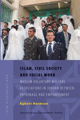 Islam, Civil Society and Social Work: Muslim Voluntary Welfare Associations in Jordan between Patronage and Empowerment - ISIM Dissertations (Paperback)