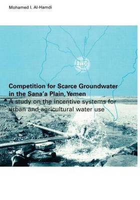 Competition for Scarce Groundwater in the Sana'a Plain, Yemen. A study of the incentive systems for urban and agricultural water use. (Hardback)