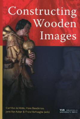 Constructing Wooden Images: Proceedings of the Symposium on the Organization of Labour and Working Practices of Late Gothic Carved Altarpieces in the Low Countries, Brussels (Paperback)