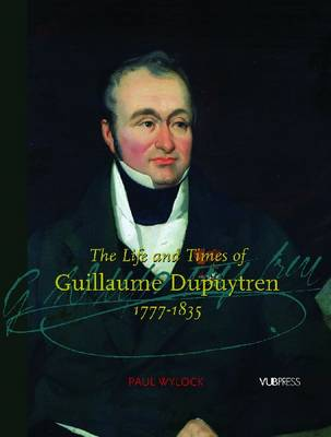 The Life and Times of Guillaume Dupuytren, 1777-1835 (Hardback)