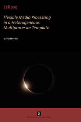 Eclipse: Flexible Media Processing in a Heterogeneous Multiprocessor Template - AUP Dissertation Series (Paperback)