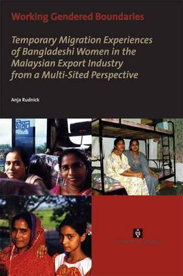 Working Gendered Boundaries: Temporary Migration Experiences of Bangladeshi Women in the Malaysian Export Industry from a Multi-Sited Perspective - AUP Dissertation Series (Paperback)