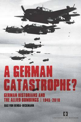 A German Catastrophe?: German historians and the Allied Bombings, 1945-2010 - AUP Dissertation Series (Paperback)