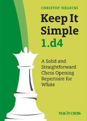 Keep It Simple 1.d4: A Solid and Straightforward Chess Opening Repertoire for White (Paperback)
