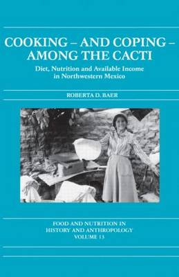 Cooking and Coping Among the Cacti: Diet, Nutrition and Available Income in Northwestern Mexico - Food and Nutrition in History and Anthropology (Paperback)