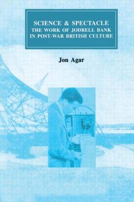 Science and Spectacle: The Work of Jodrell Bank in Postwar British Culture - Routledge Studies in the History of Science, Technology and Medicine 5 (Hardback)