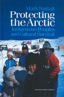 Protecting the Arctic: Indigenous Peoples and Cultural Survival - Studies in Environmental Anthropology (Hardback)