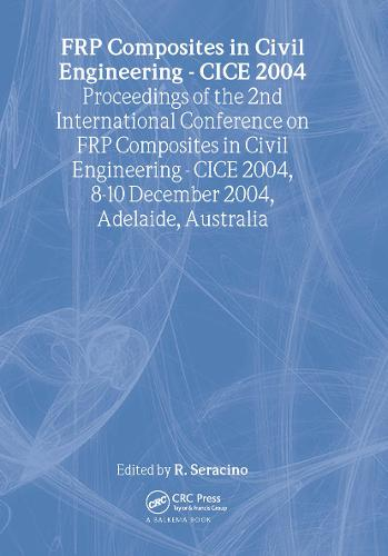 FRP Composites in Civil Engineering - CICE 2004: Proceedings of the 2nd International Conference on FRP Composites in Civil Engineering - CICE 2004, 8-10 December 2004, Adelaide, Australia (Hardback)
