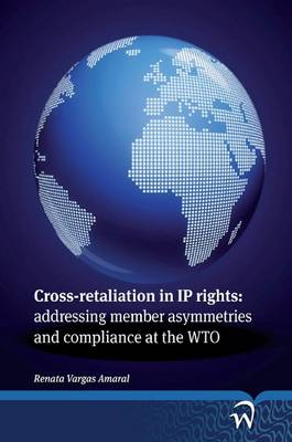 Cross-retaliation in IP Rights: Addressing Member Asymmetries and Compliance at the WTO (Paperback)