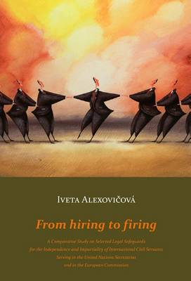 From Hiring to Firing: A Comparative Study on Selected Legal Safeguards for the Independence and Impartiality of International Civil Servants Serving in the United Nations Secretariat and in the European Commission (Paperback)