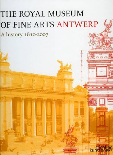 The Royal Museum of Fine Arts Antwerp: A History: 1810-2007 (Hardback)