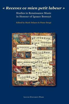 """Recevez ce mien petit labeur"": Studies in Renaissance Music in Honour of Ignace Bossuyt (Hardback)"