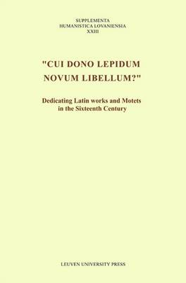 """Cui dono lepidum novum libellum?"": Dedicating Latin Works and Motets in the Sixteenth Century - Supplementa Humanistica Lovaniensia (Paperback)"