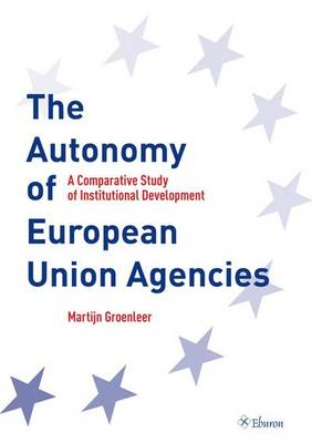The Autonomy of European Union Agencies: A Comperative Study of Institutional Development (Paperback)